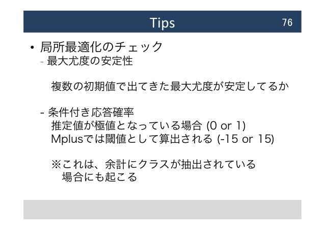 Tips • 局所最適化のチェック - 最大尤度の安定性 複数の初期値で出てきた最大尤度が安定してるか - 条件付き応答確率 推定値が極値となっている場合 (0 or 1) Mplusでは閾値として算出される (-15 or 15) ...