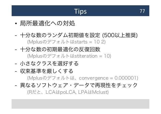 Tips • 局所最適化への対処 - 十分な数のランダム初期値を設定 (500以上推奨) (Mplusのデフォルトはstarts = 10 2) - 十分な数の初期最適化の反復回数  (Mplusのデフォルトはstiteration ...