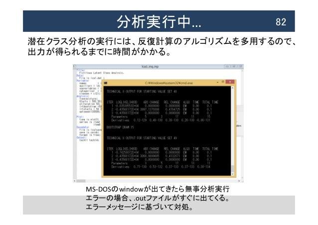 分析実行中…  82 MS-‐DOSのwindowが出てきたら無事分析実行   エラーの場合、.outファイルがすぐに出てくる。   エラーメッセージに基づいて対処。   潜在クラス分析の実行には、反復計算のアルゴリズムを多用...