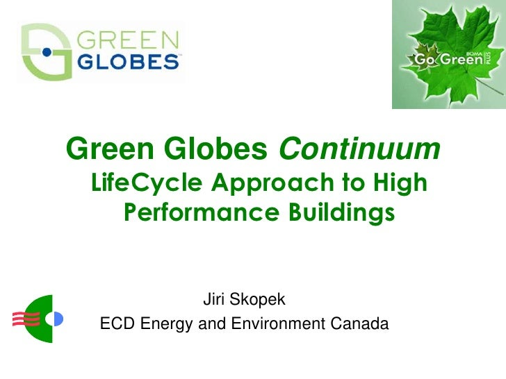 Green Globes Continuum  LifeCycle Approach to High      Performance Buildings                 Jiri Skopek   ECD Energy and...