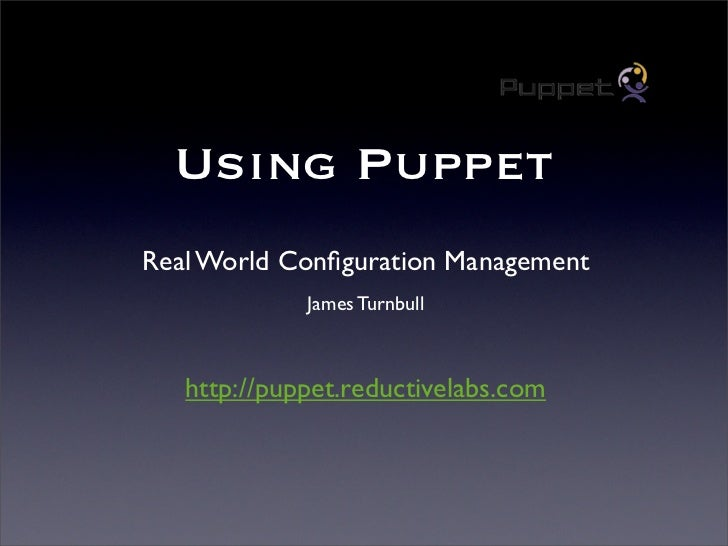 Using Puppet Real World Configuration Management              James Turnbull       http://puppet.reductivelabs.com