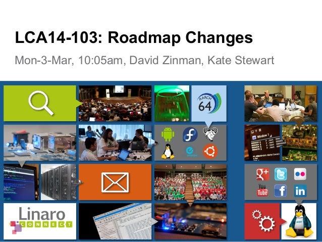 Mon-3-Mar, 10:05am, David Zinman, Kate Stewart LCA14-103: Roadmap Changes