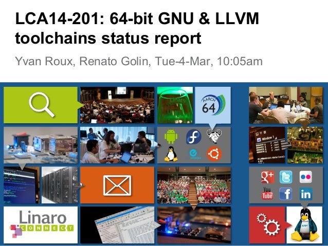 Yvan Roux, Renato Golin, Tue-4-Mar, 10:05am LCA14-201: 64-bit GNU & LLVM toolchains status report