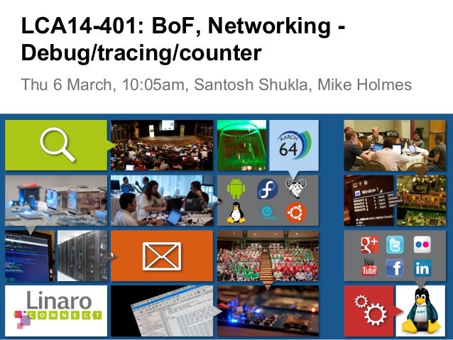 Thu 6 March, 10:05am, Santosh Shukla, Mike Holmes LCA14-401: BoF, Networking - Debug/tracing/counter
