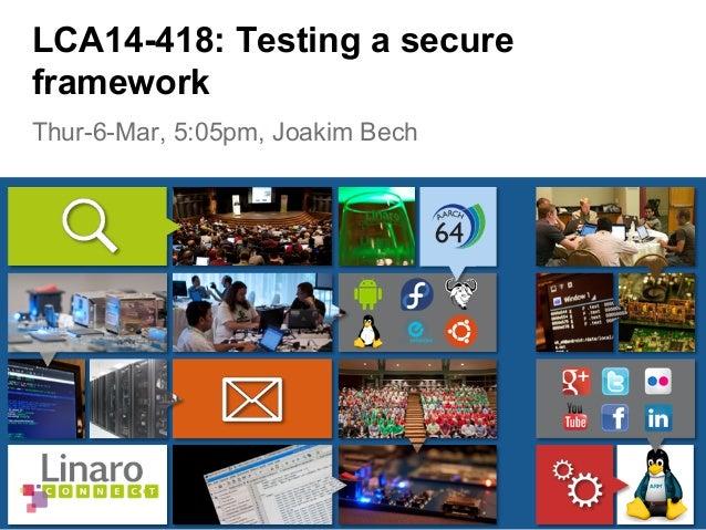 Thur-6-Mar, 5:05pm, Joakim Bech LCA14-418: Testing a secure framework
