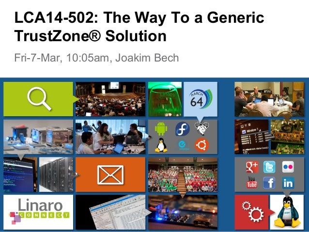 Fri-7-Mar, 10:05am, Joakim Bech LCA14-502: The Way To a Generic TrustZone® Solution