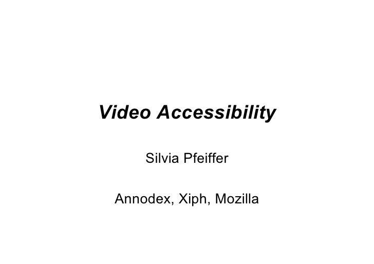 Video Accessibility       Silvia Pfeiffer   Annodex, Xiph, Mozilla