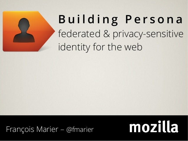 Building Persona               federated & privacy-sensitive               identity for the webFrançois Marier – @fmarier