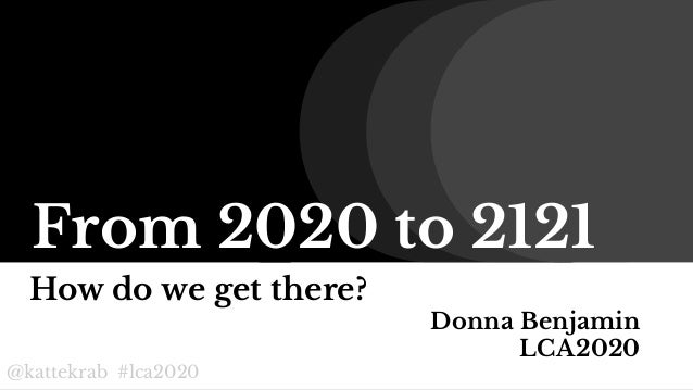 @kattekrab #lca2020 From 2020 to 2121 How do we get there? Donna Benjamin LCA2020