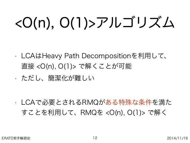 ERATO若手輪読会 2014/11/19 <O(n), O(1)>アルゴリズム • LCAはHeavy Path Decompositionを利用して、 直接 <O(n), O(1)> で解くことが可能 • ただし、簡潔化が難しい • LCA...