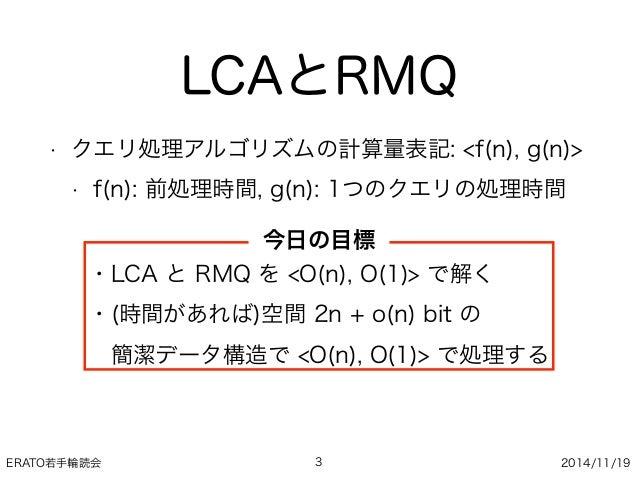 ERATO若手輪読会 2014/11/19 LCAとRMQ • クエリ処理アルゴリズムの計算量表記: <f(n), g(n)> • f(n): 前処理時間, g(n): 1つのクエリの処理時間 3 ・LCA と RMQ を <O(n), O(1...