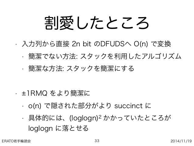 ERATO若手輪読会 2014/11/19 割愛したところ • 入力列から直接 2n bit のDFUDSへ O(n) で変換 • 簡潔でない方法: スタックを利用したアルゴリズム • 簡潔な方法: スタックを簡潔にする • 1RMQ をより簡...