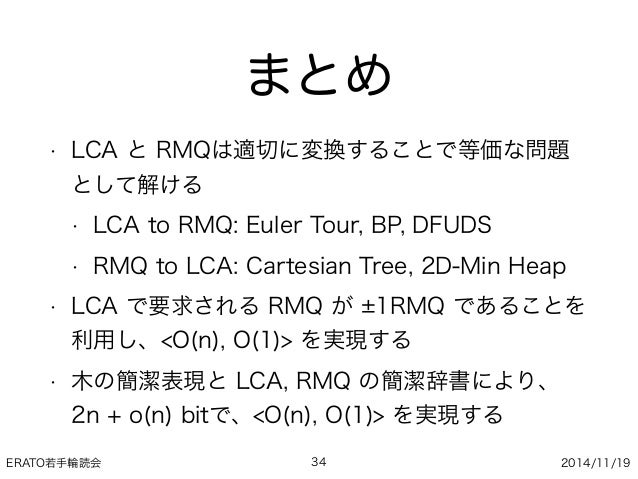 ERATO若手輪読会 2014/11/19 まとめ • LCA と RMQは適切に変換することで等価な問題 として解ける • LCA to RMQ: Euler Tour, BP, DFUDS • RMQ to LCA: Cartesian T...