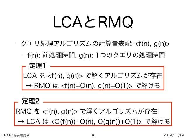 ERATO若手輪読会 2014/11/19 LCAとRMQ • クエリ処理アルゴリズムの計算量表記: <f(n), g(n)> • f(n): 前処理時間, g(n): 1つのクエリの処理時間 4 LCA を <f(n), g(n)> で解くア...