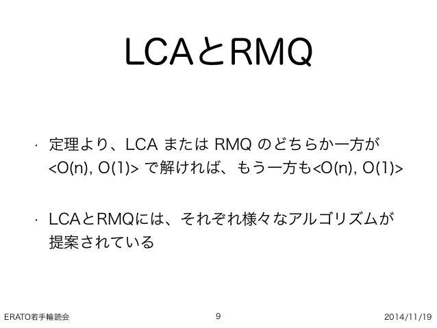 ERATO若手輪読会 2014/11/19 LCAとRMQ • 定理より、LCA または RMQ のどちらか一方が <O(n), O(1)> で解ければ、もう一方も<O(n), O(1)> • LCAとRMQには、それぞれ様々なアルゴリズムが ...