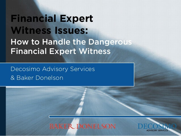 Financial Expert Witness Issues: How to Handle the Dangerous Financial Expert Witness Decosimo Advisory Services & Baker D...
