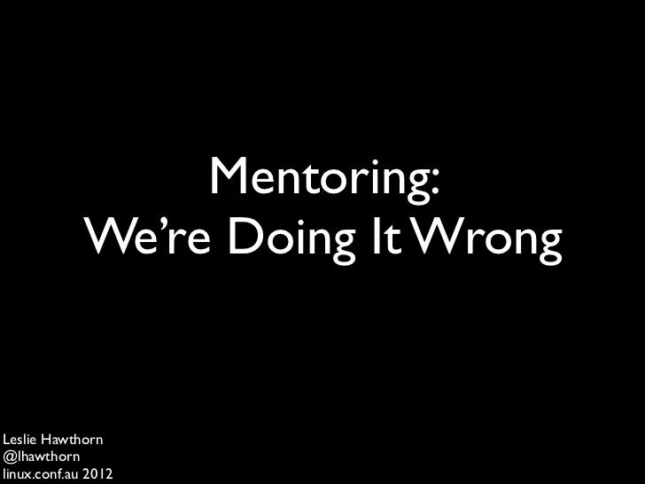 Mentoring:             We're Doing It WrongLeslie Hawthorn@lhawthornlinux.conf.au 2012