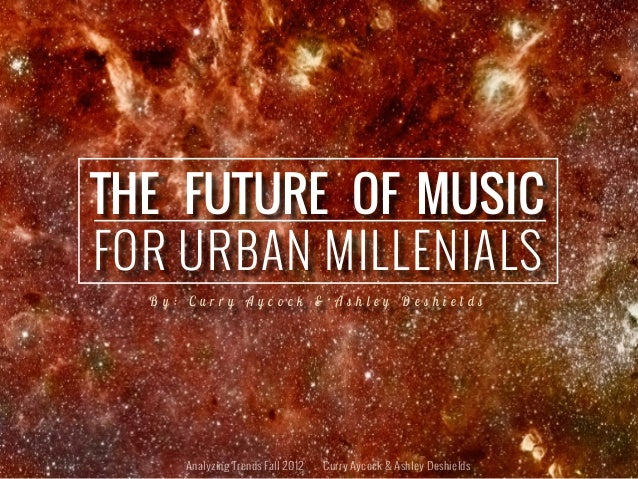 THE FUTURE OF MUSICFOR URBAN MILLENIALS  By: Curry Aycock & Ashley Deshields     Analyzing Trends Fall 2012   Curry Aycock...