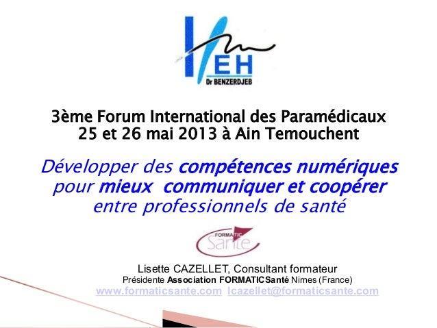 3ème Forum International des Paramédicaux25 et 26 mai 2013 à Ain TemouchentDévelopper des compétences numériquespour mieux...