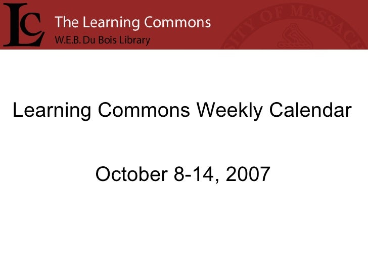 Learning Commons Weekly Calendar October 8-14, 2007