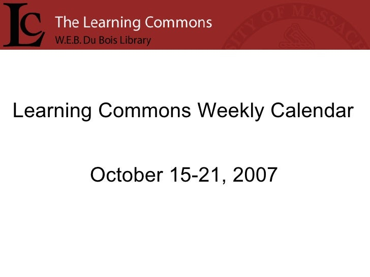 Learning Commons Weekly Calendar October 15-21, 2007