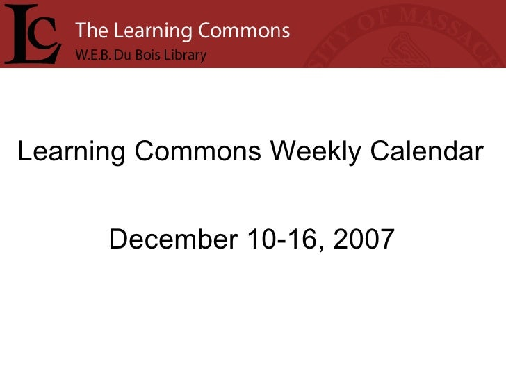 Learning Commons Weekly Calendar December 10-16, 2007