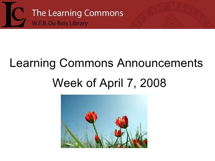 Learning Commons Announcements Week of April 7, 2008