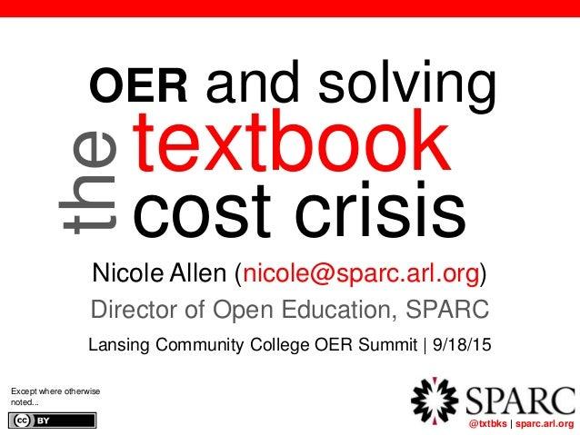 @txtbks | sparc.arl.org textbook cost crisis Nicole Allen (nicole@sparc.arl.org) Director of Open Education, SPARC Lansing...