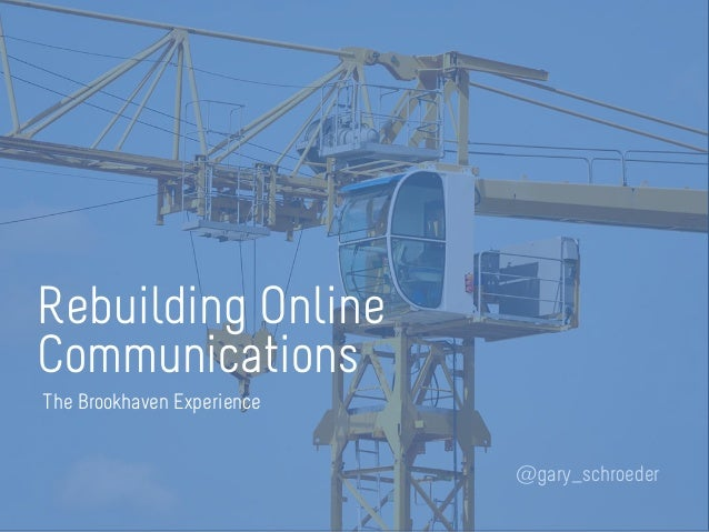 Rebuilding Online Communications @gary_schroeder The Brookhaven Experience