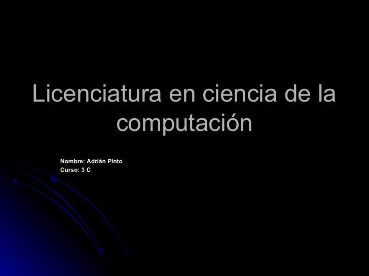 Licenciatura en ciencia de la computación Nombre: Adrián Pinto Curso: 3 C