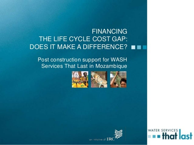 FINANCINGTHE LIFE CYCLE COST GAP:DOES IT MAKE A DIFFERENCE?Post construction support for WASHServices That Last in Mozambi...