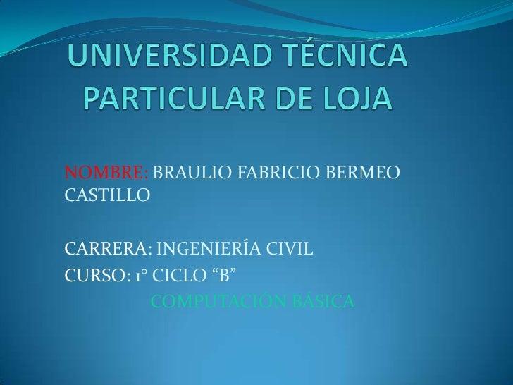 UNIVERSIDAD TÉCNICA PARTICULAR DE LOJA<br />NOMBRE: BRAULIO FABRICIO BERMEO CASTILLO<br />CARRERA: INGENIERÍA CIVIL<br />C...
