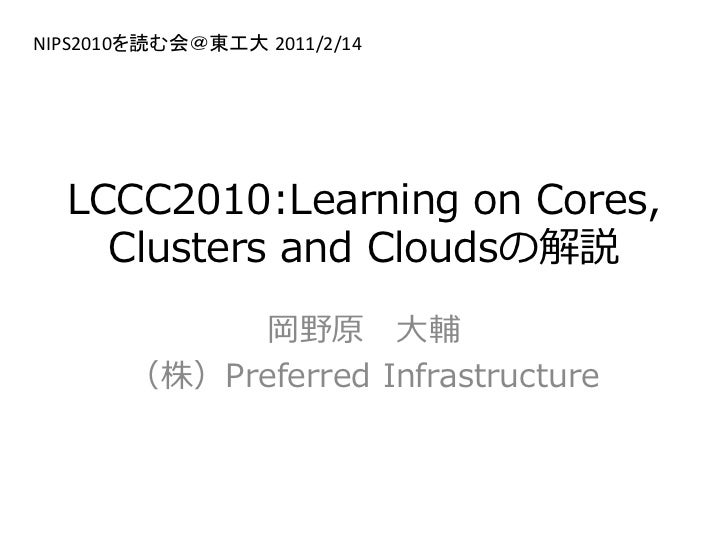 NIPS2010を読む会@東工大 2011/2/14  LCCC2010:Learning on Cores,    Clusters and Cloudsの解説             岡野原 大輔       (株)Preferred In...