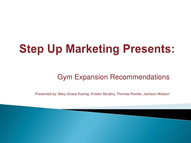 Step Up Marketing Presents:<br />Frank's Gym Expansion Recommendations<br />Presented by: Mary Grace Koenig, Kristen Murph...