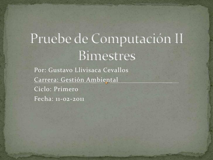 Pruebe de Computación II Bimestres<br />Por: Gustavo Llivisaca Cevallos<br />Carrera: Gestión Ambiental<br />Ciclo: Primer...