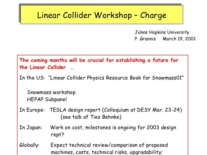 Linear Collider Workshop – Charge Johns Hopkins University P. Grannis  March 19, 2001 The coming months will be crucial fo...