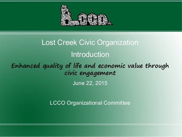 Lost Creek Civic Organization Introduction Enhanced quality of life and economic value through civic engagement June 22, 2...