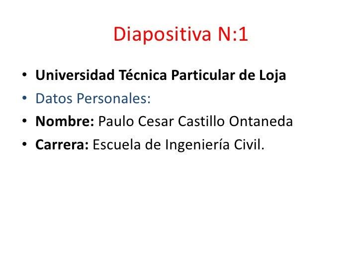 Diapositiva N:1<br />Universidad Técnica Particular de Loja<br />Datos Personales: <br />Nombre: Paulo Cesar Castillo Onta...