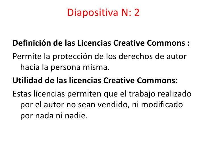 Diapositiva N: 2<br />Definición de las Licencias Creative Commons :<br />Permite la protección de los derechos de autor h...