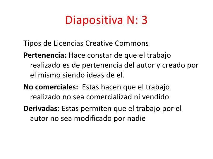 Diapositiva N: 3<br />Tipos de Licencias Creative Commons<br />Pertenencia: Hace constar de que el trabajo realizado es de...