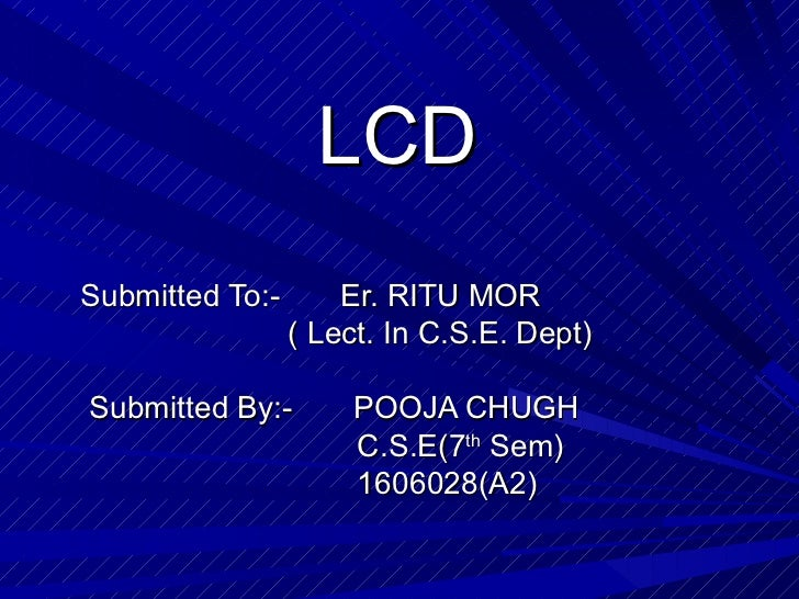 LCD Submitted To:-  Er. RITU MOR ( Lect. In C.S.E. Dept) Submitted By:-  POOJA CHUGH C.S.E(7 th  Sem) 1606028(A2)