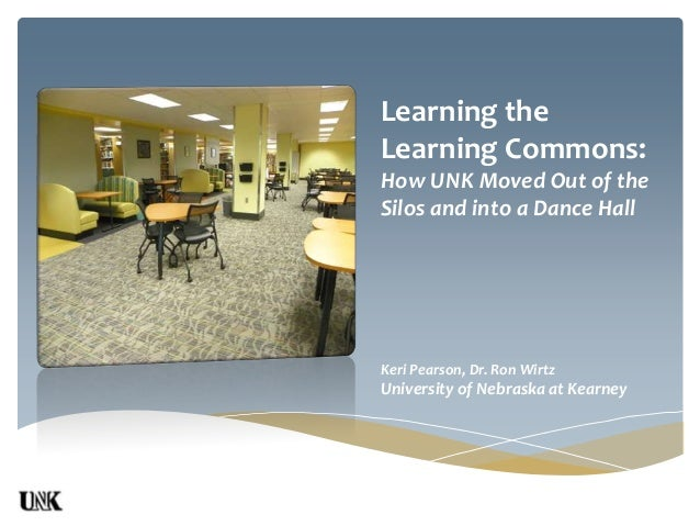 Learning theLearning Commons:How UNK Moved Out of theSilos and into a Dance HallKeri Pearson, Dr. Ron WirtzUniversity of N...
