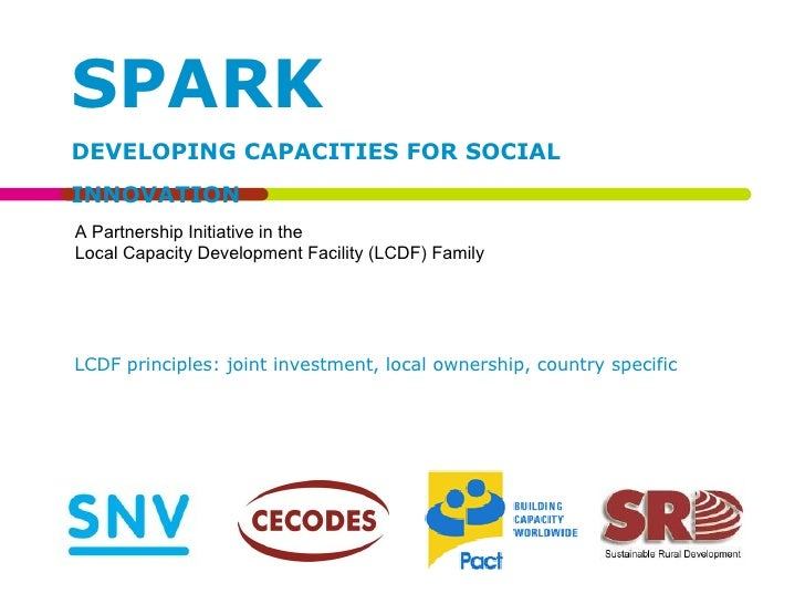 SPARK DEVELOPING CAPACITIES FOR SOCIAL INNOVATION A Partnership Initiative in the  Local Capacity Development Facility (LC...
