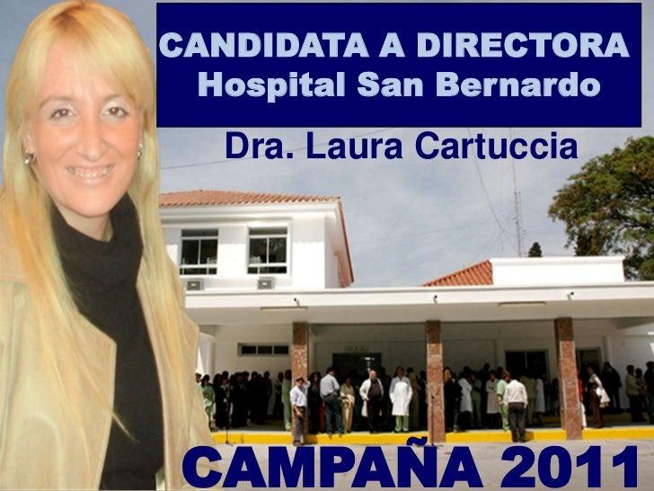 CANDIDATA A DIRECTORA <br />Hospital San Bernardo<br />Dra. Laura Cartuccia<br />CAMPAÑA 2011<br />