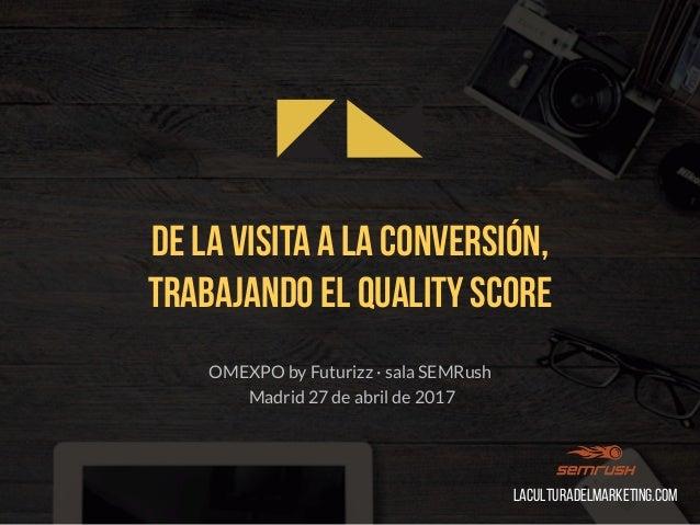 De la visita a la conversión, trabajando el Quality Score OMEXPO by Futurizz · sala SEMRush Madrid 27 de abril de 2017 Lac...