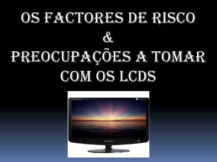 Os Factores de Risco            & Preocupações a tomar       Com os LCDs