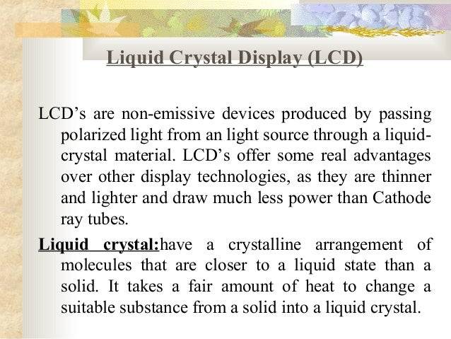 Liquid Crystal Display (LCD)LCD's are non-emissive devices produced by passing   polarized light from an light source thro...