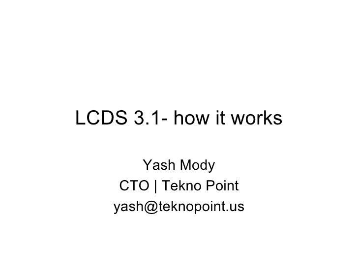 LCDS 3.1- how it works        Yash Mody     CTO | Tekno Point    yash@teknopoint.us
