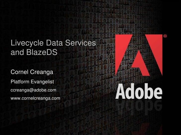 Livecycle Data Services    and BlazeDS     Cornel Creanga    Platform Evangelist    ccreanga@adobe.com    www.cornelcreang...