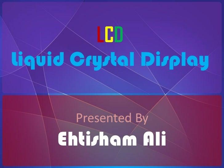 LCD<br />Liquid Crystal Display<br />Presented By<br />Ehtisham Ali<br />